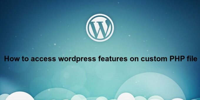 How to access wordpress features on custom PHP file